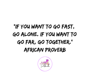 If you want to go fast, go alone. If you want to go far, go together. AFRICAN PROVERB